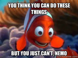 Marlin: You think you can do these things but you just can't, Nemo.